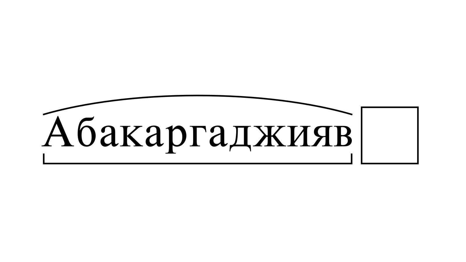 Разбор слова «Абакаргаджияв» по составу