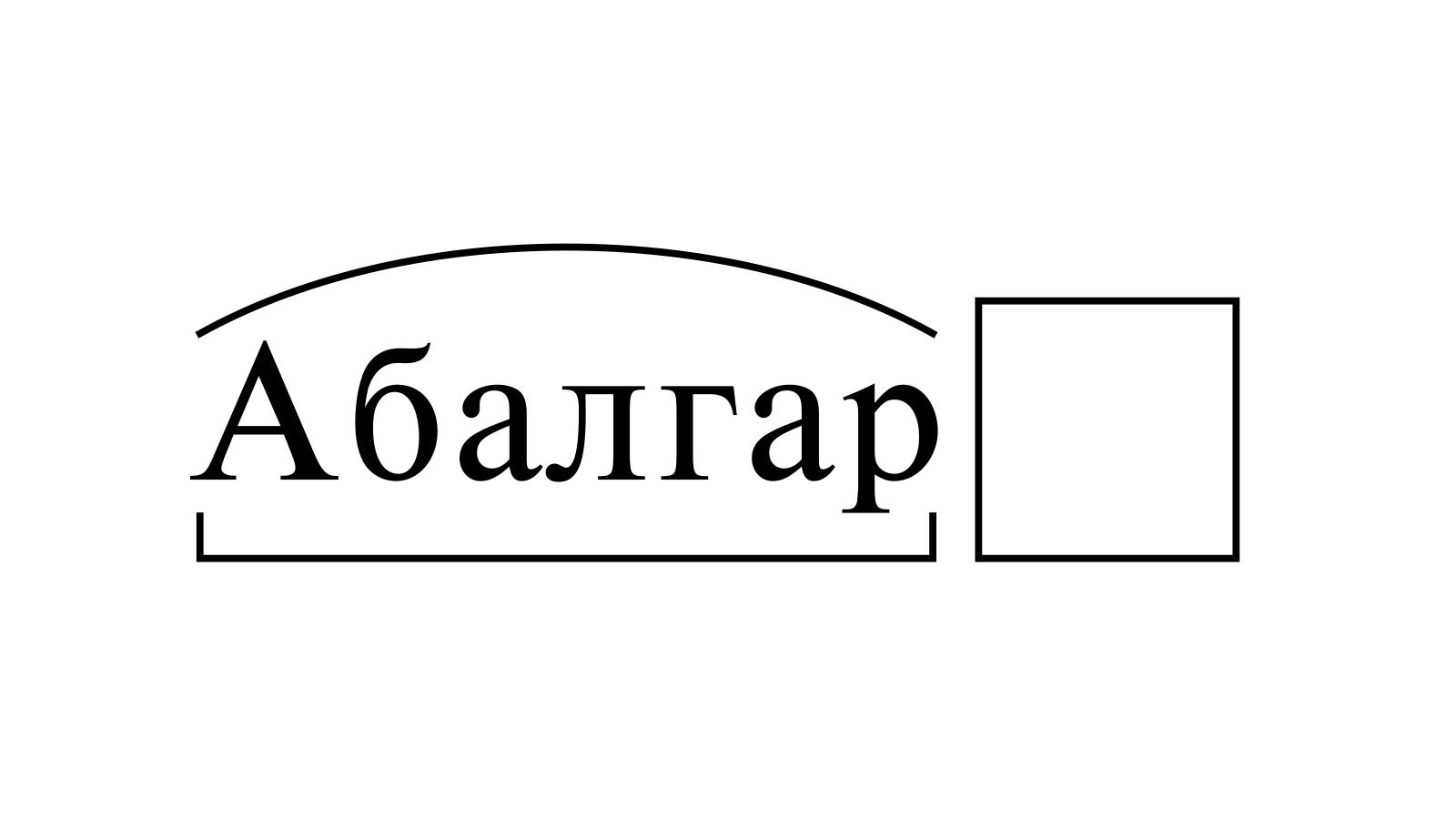 Разбор слова «Абалгар» по составу