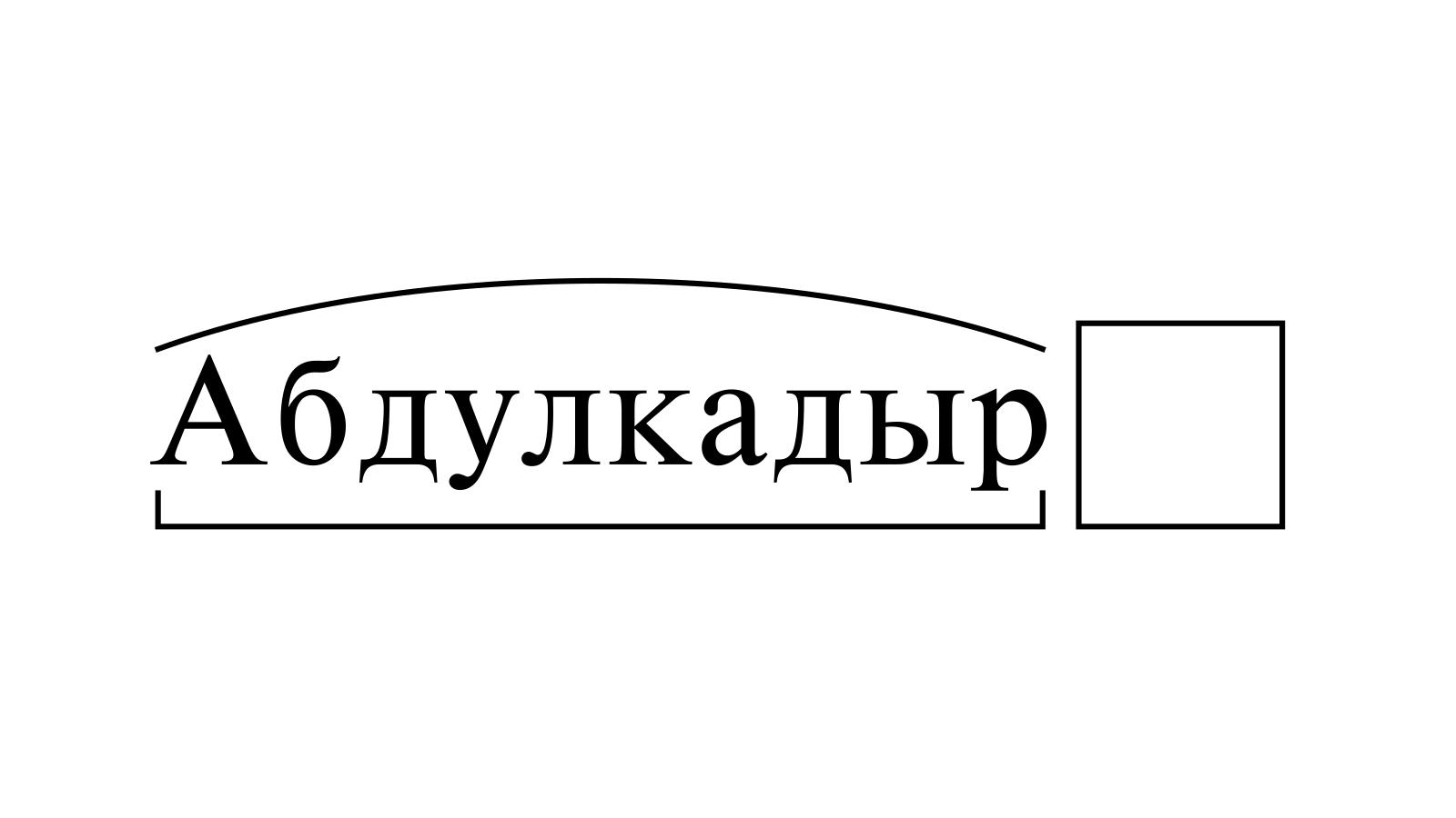 Разбор слова «Абдулкадыр» по составу
