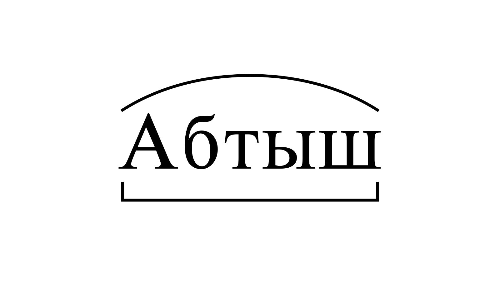 Разбор слова «Абтыш» по составу