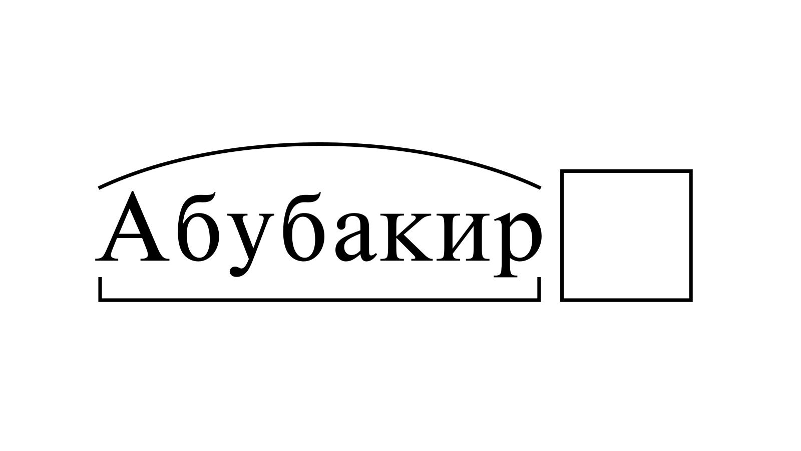 Разбор слова «Абубакир» по составу