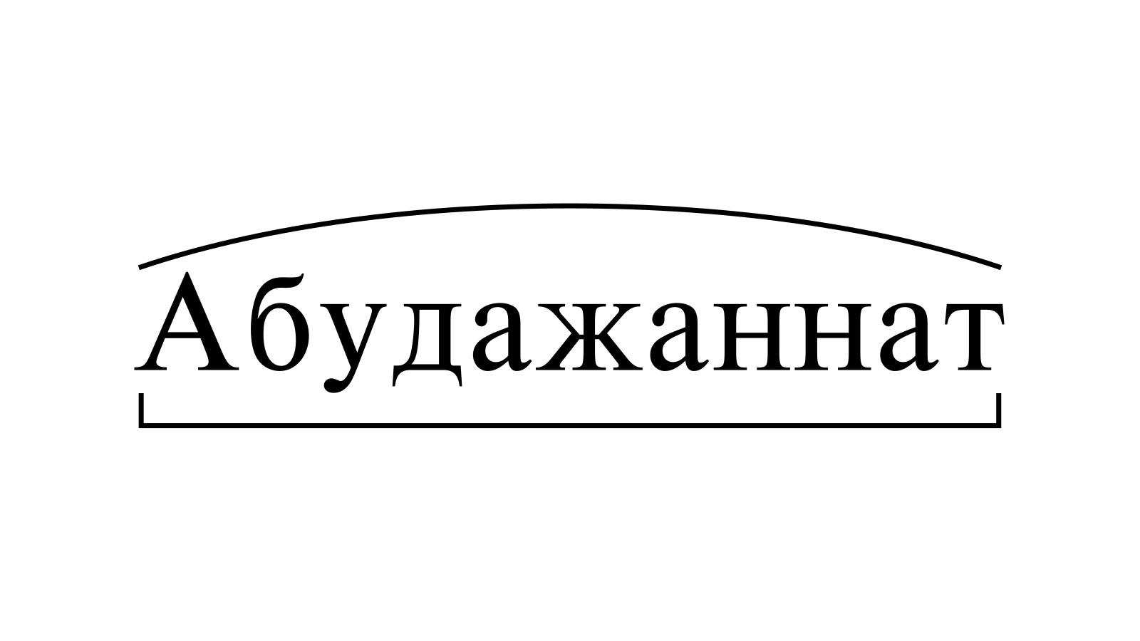 Разбор слова «Абудажаннат» по составу