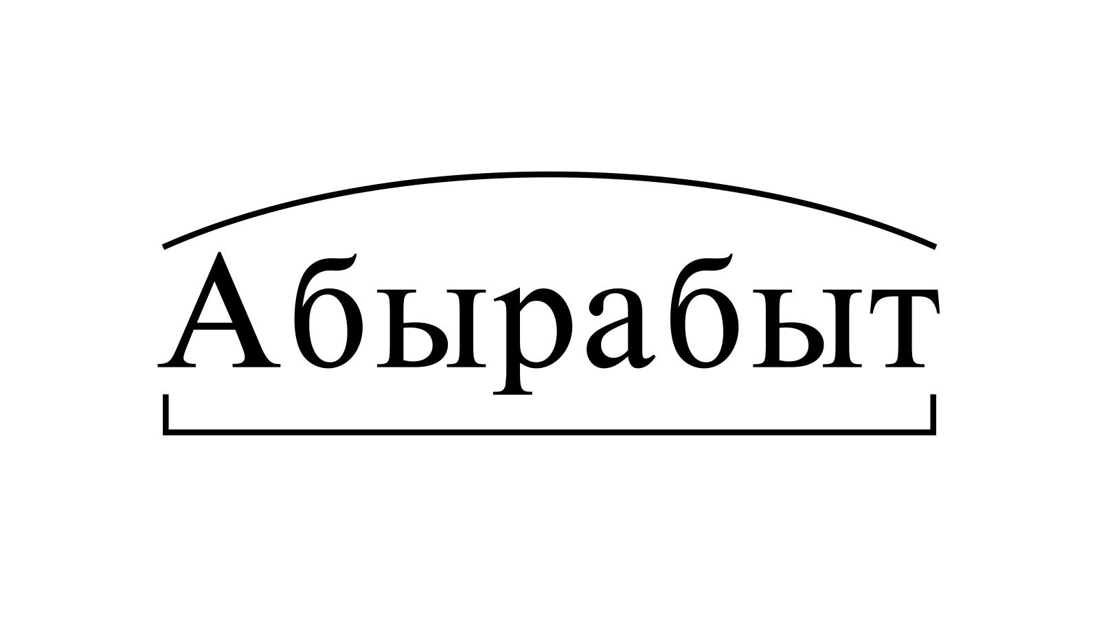 Разбор слова «Абырабыт» по составу