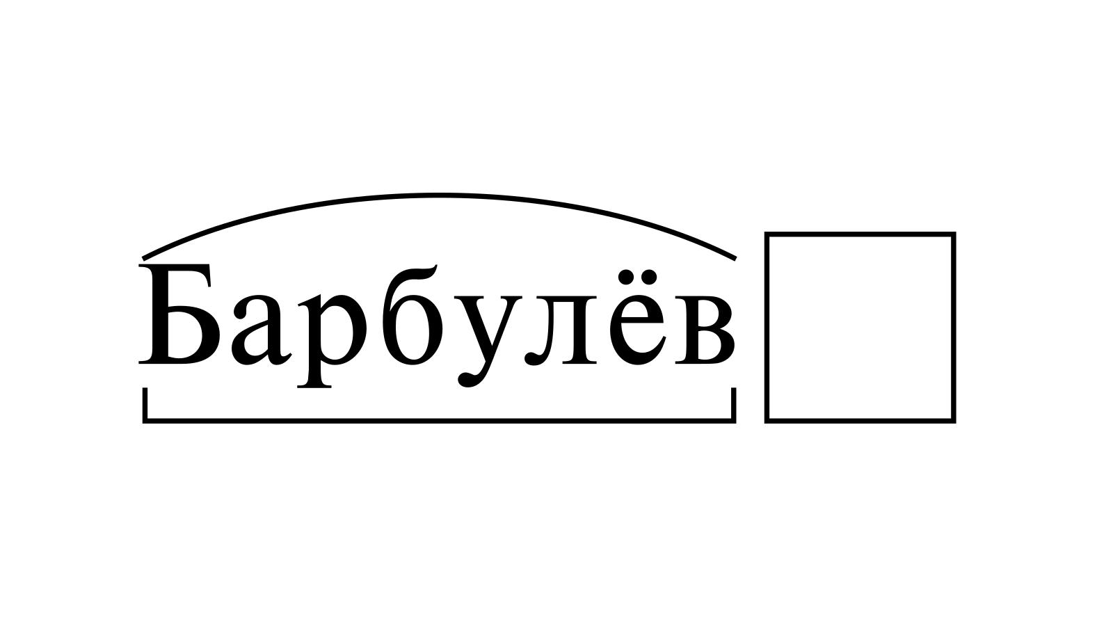 Разбор слова «Барбулёв» по составу