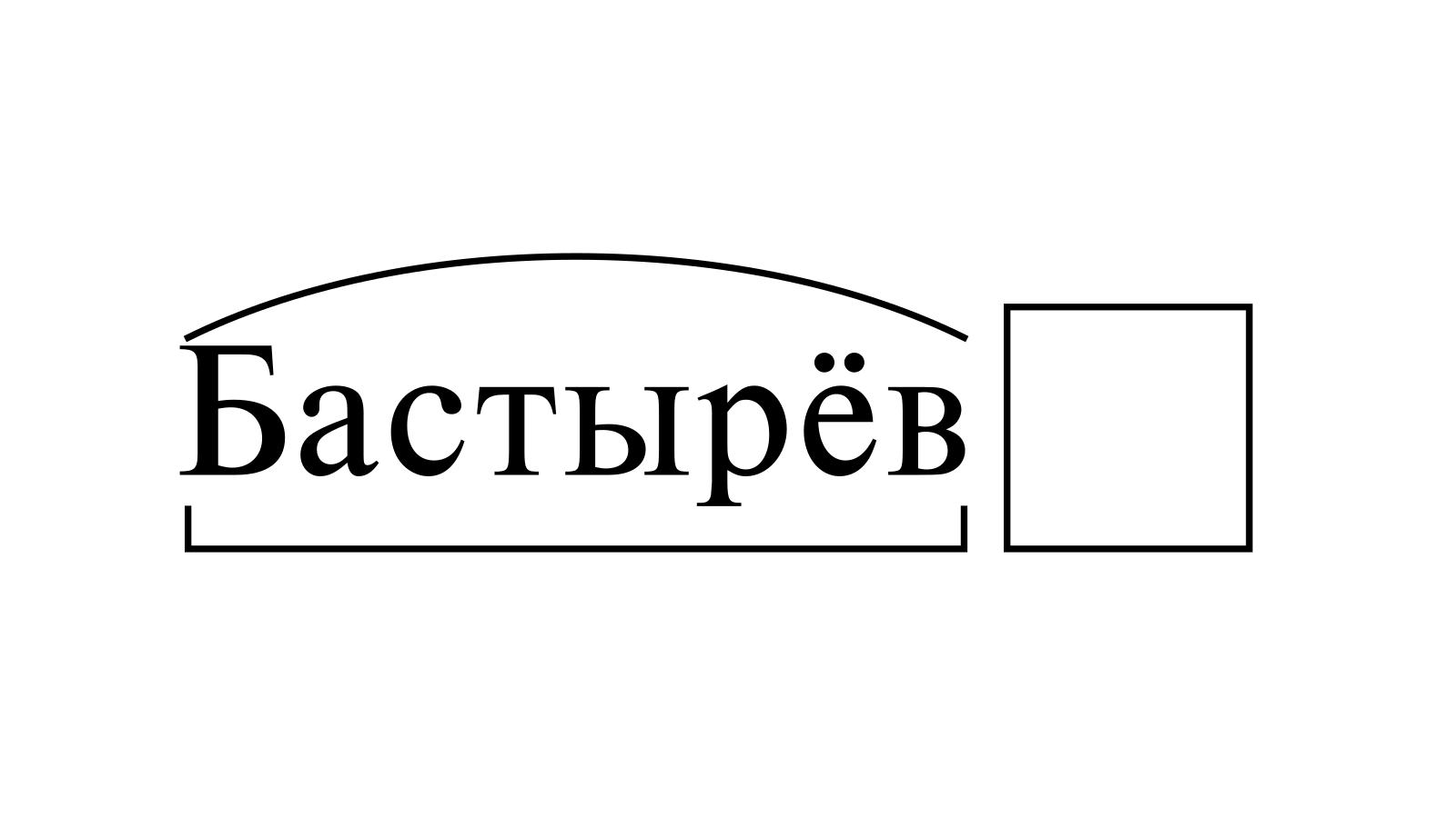 Разбор слова «Бастырёв» по составу