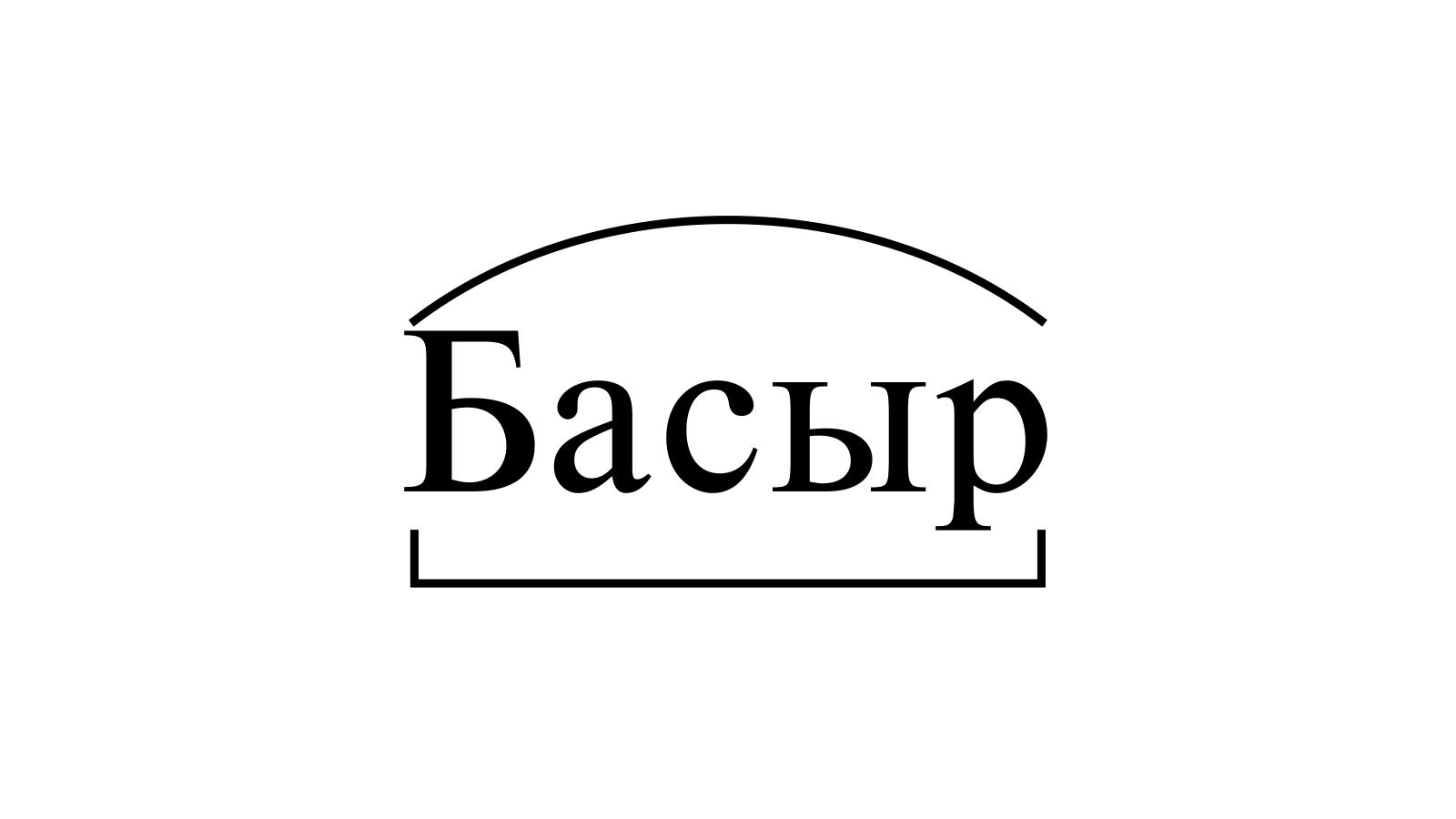Разбор слова «Басыр» по составу