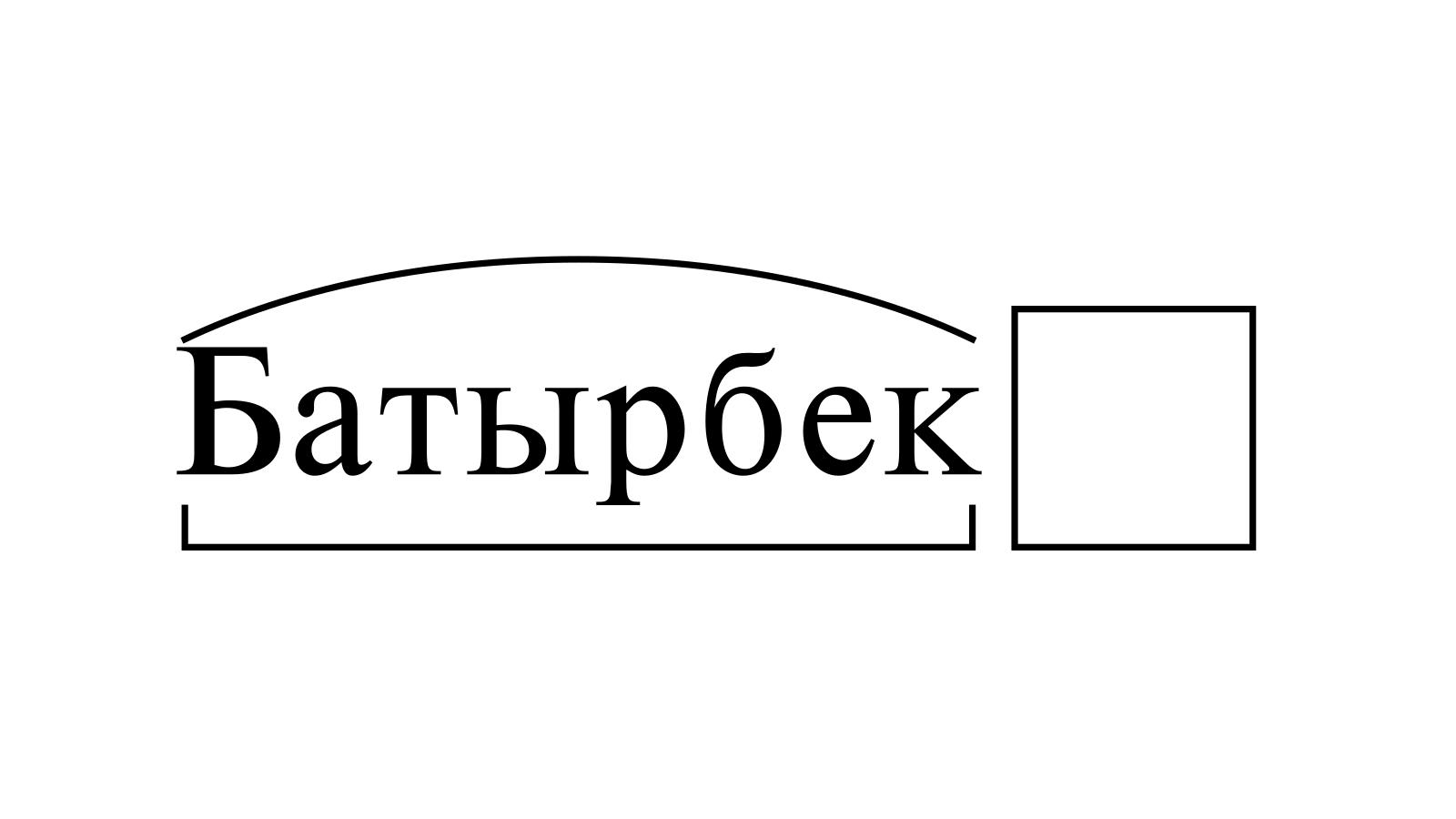 Разбор слова «Батырбек» по составу