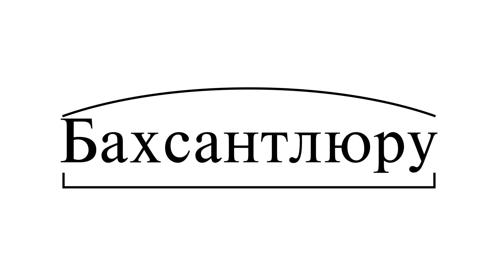 Разбор слова «Бахсантлюру» по составу