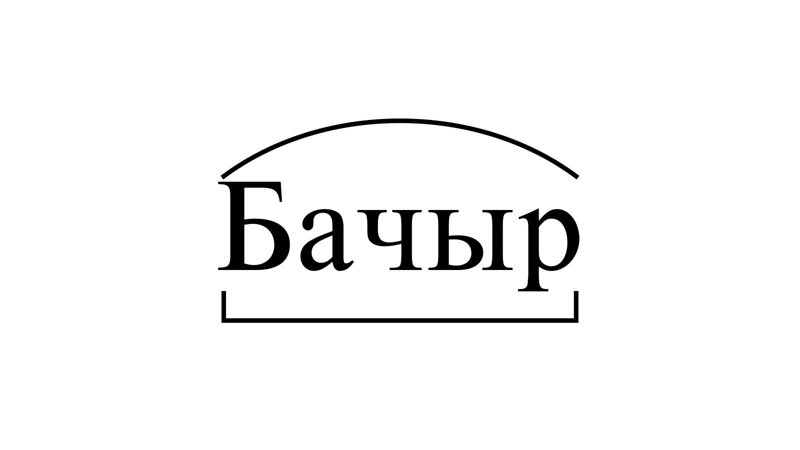 Разбор слова «Бачыр» по составу