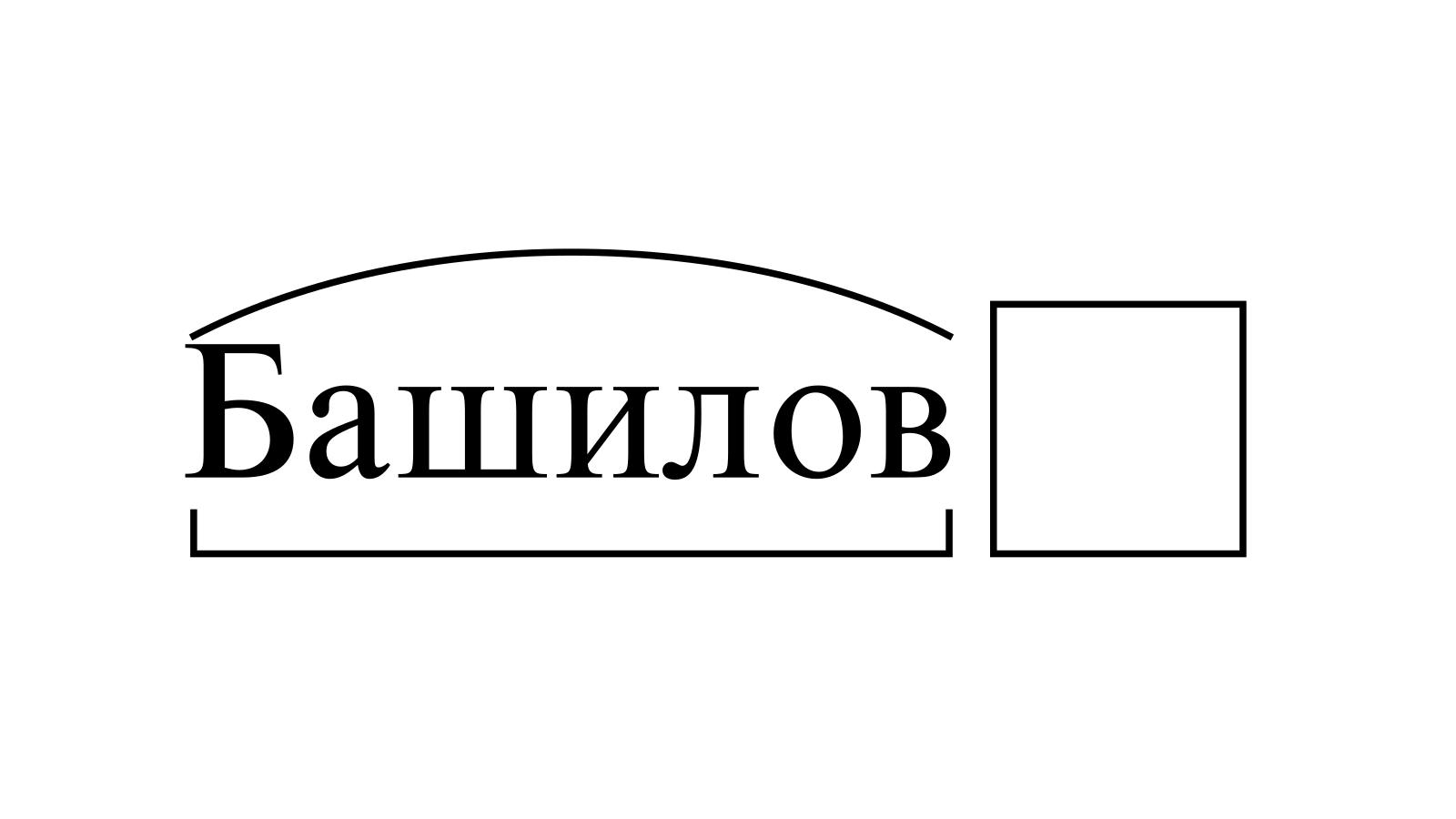Разбор слова «Башилов» по составу