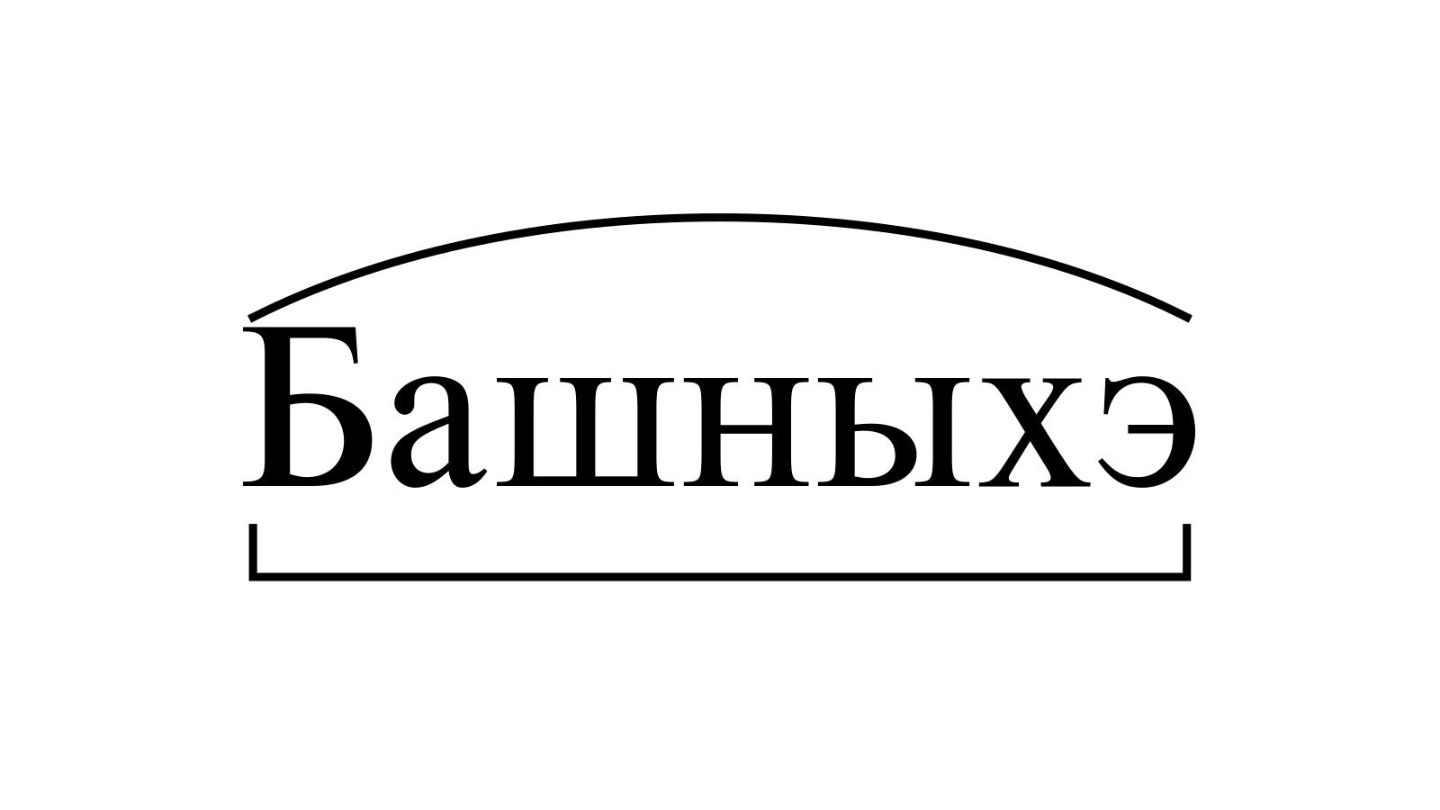 Разбор слова «Башныхэ» по составу