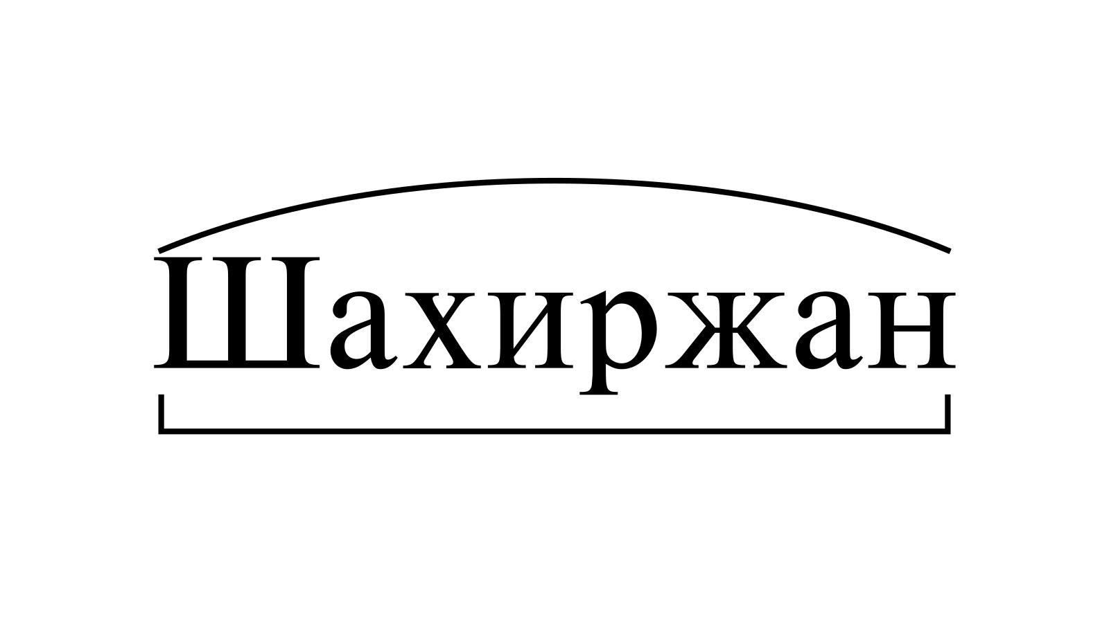 Разбор слова «Шахиржан» по составу