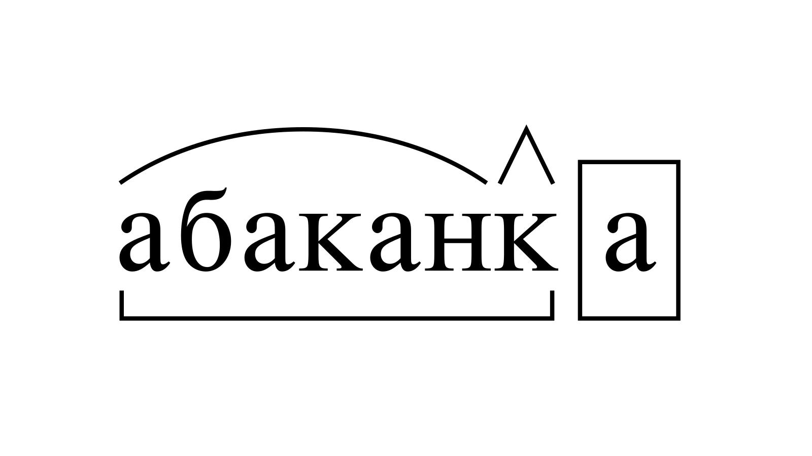 Разбор слова «абаканка» по составу