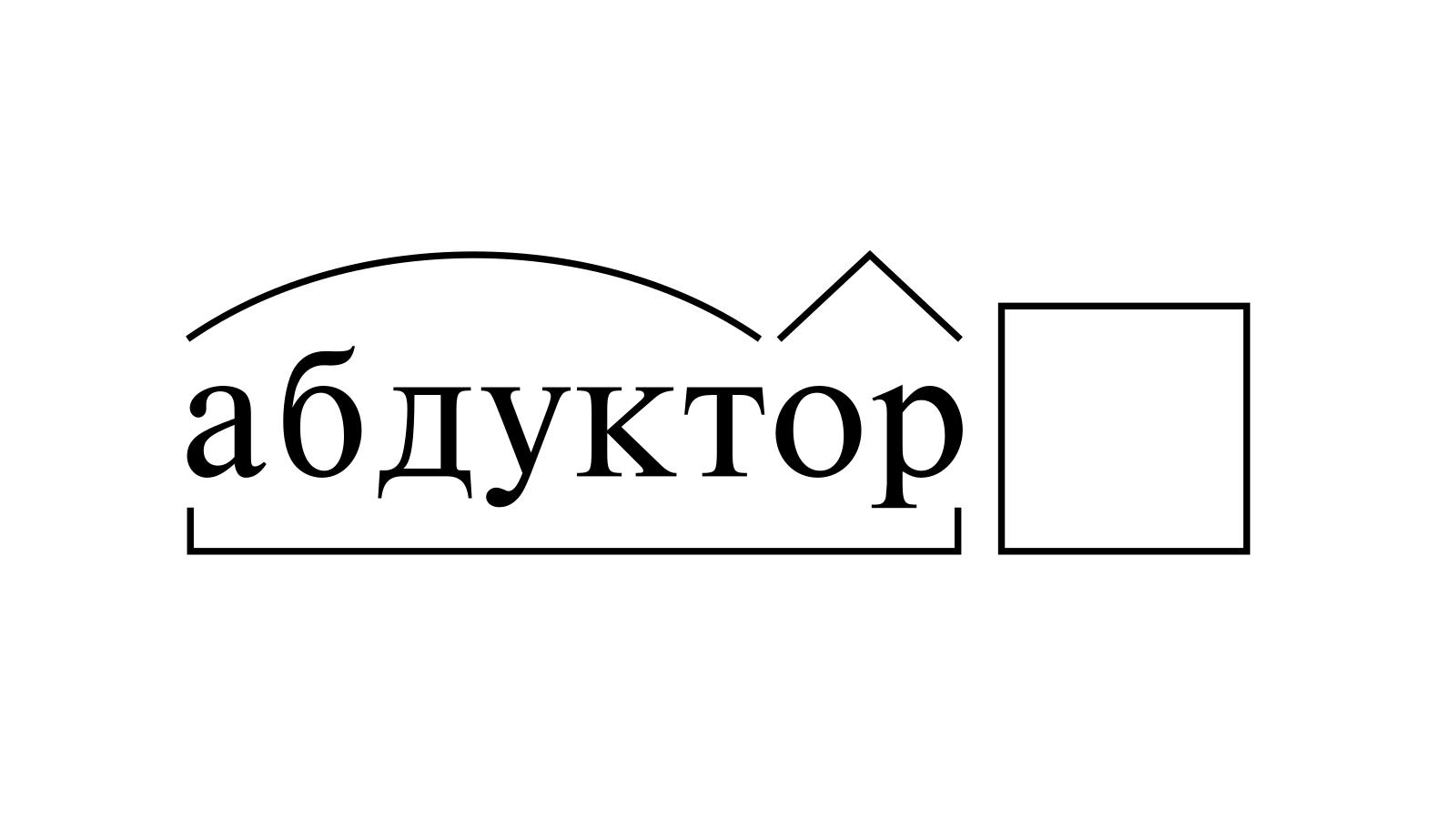 Разбор слова «абдуктор» по составу