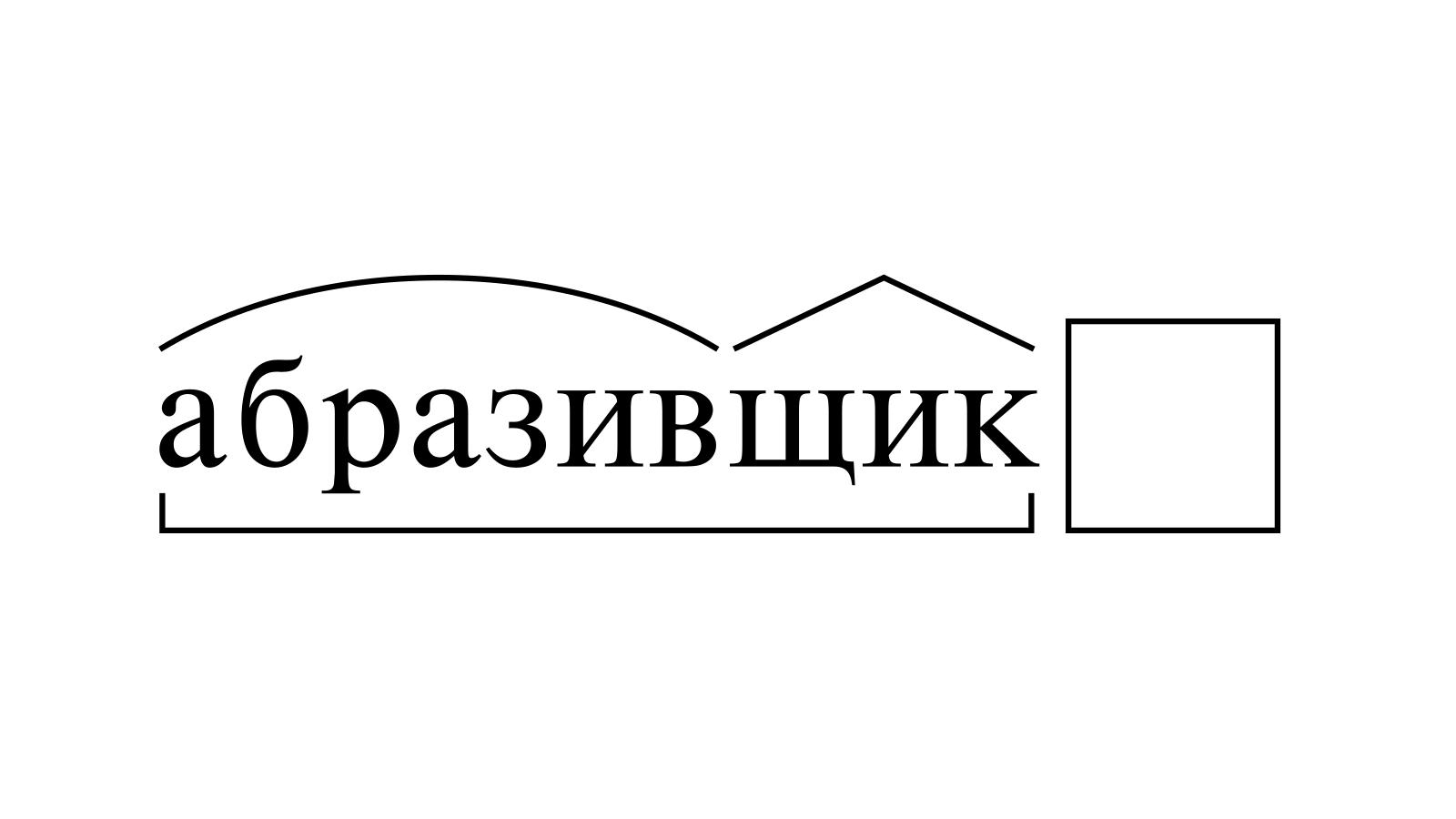 Разбор слова «абразивщик» по составу
