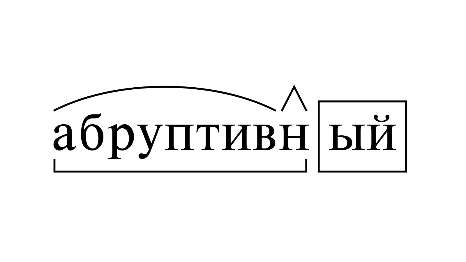 Разбор слова «абруптивный» по составу