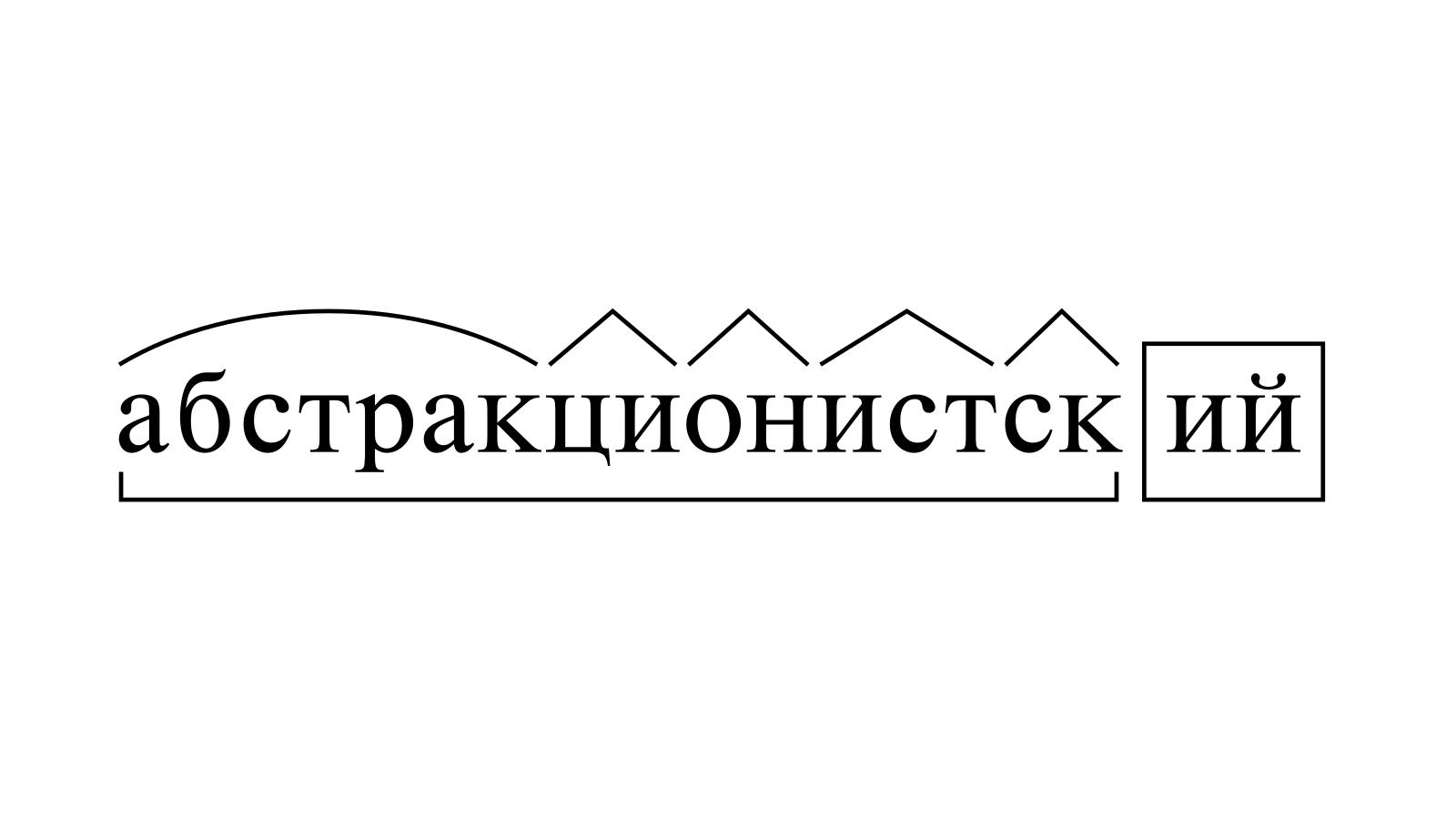 Разбор слова «абстракционистский» по составу