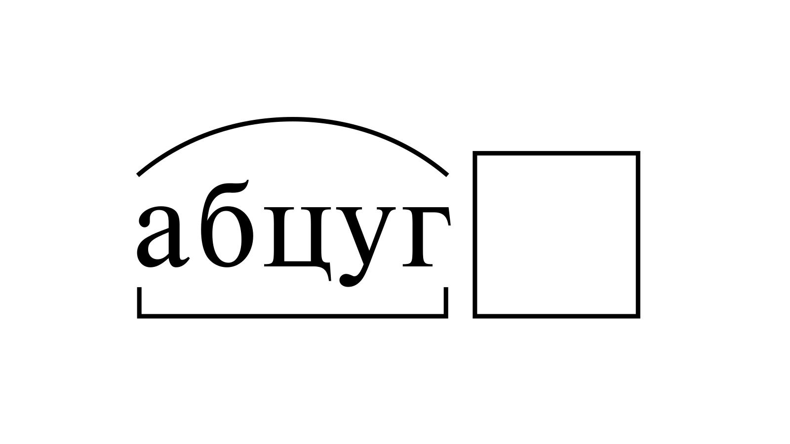 Разбор слова «абцуг» по составу