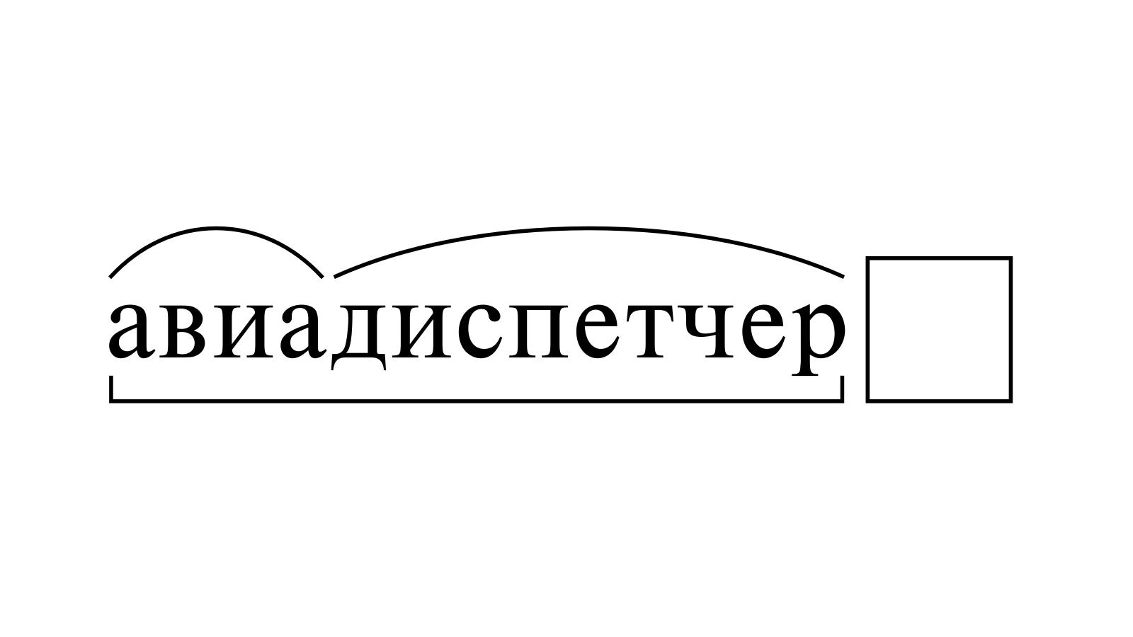 Разбор слова «авиадиспетчер» по составу