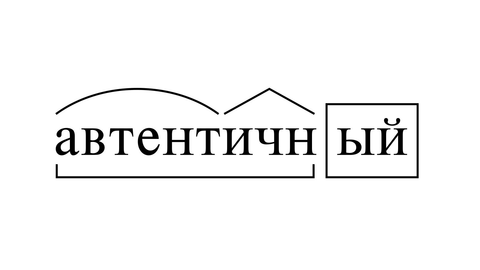 Разбор слова «автентичный» по составу