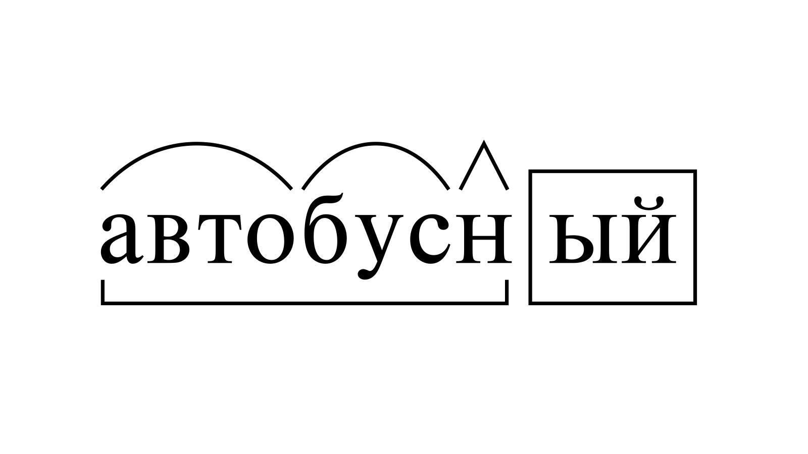 Разбор слова «автобусный» по составу