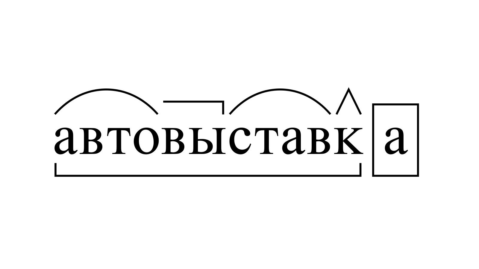 Разбор слова «автовыставка» по составу