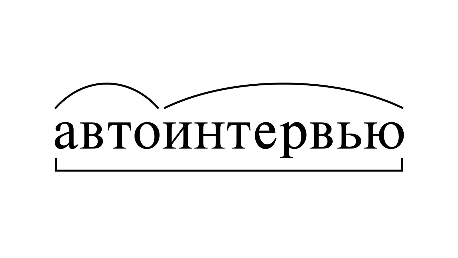 Разбор слова «автоинтервью» по составу