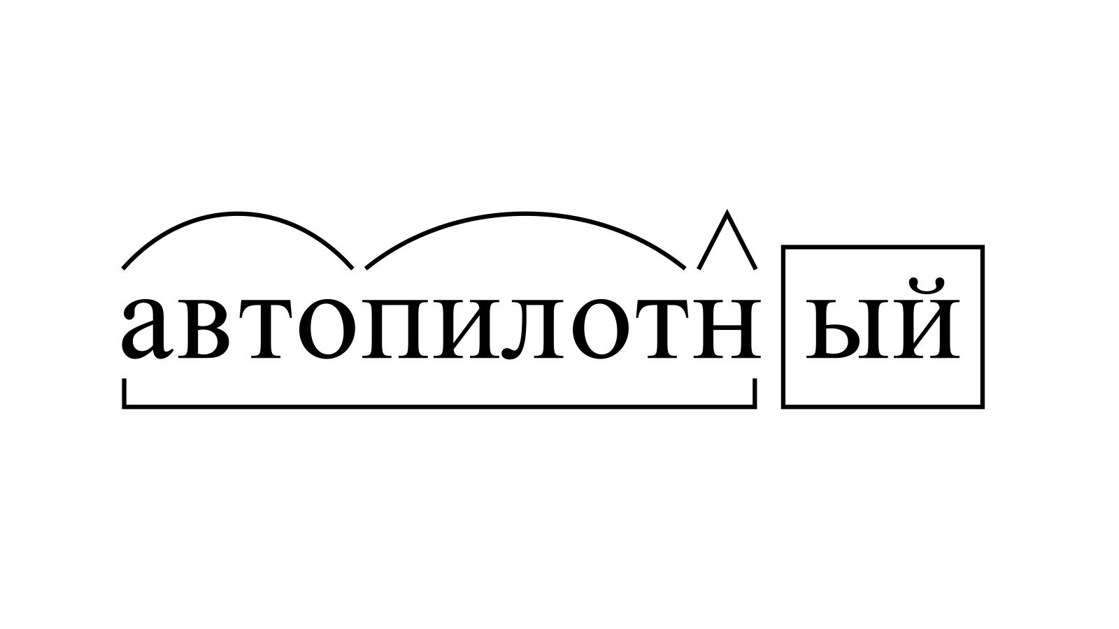 Разбор слова «автопилотный» по составу
