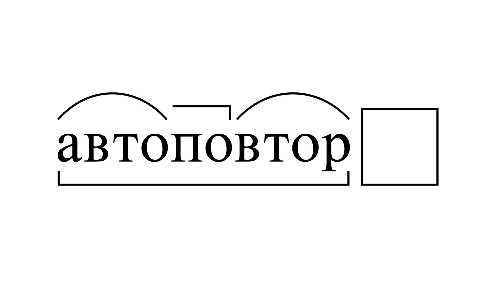 Разбор слова «автоповтор» по составу