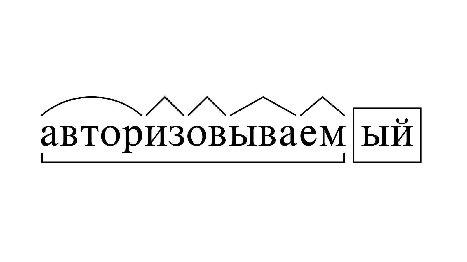 Разбор слова «авторизовываемый» по составу