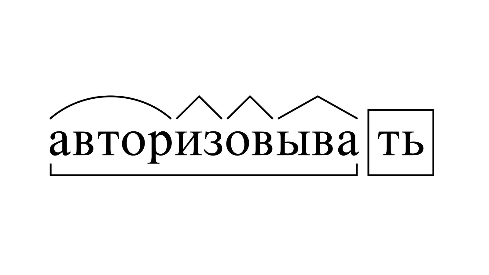 Разбор слова «авторизовывать» по составу