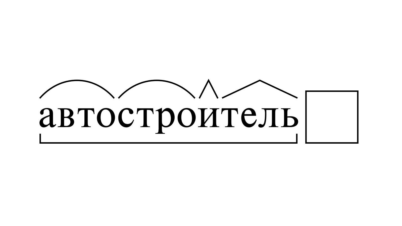 Разбор слова «автостроитель» по составу