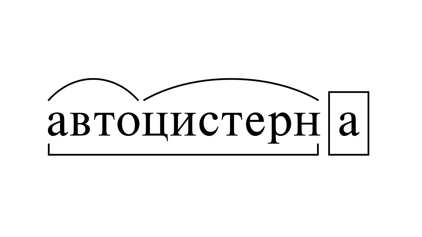 Разбор слова «автоцистерна» по составу