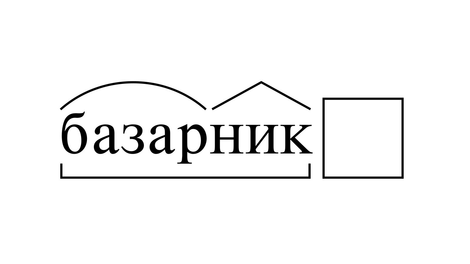 Разбор слова «базарник» по составу