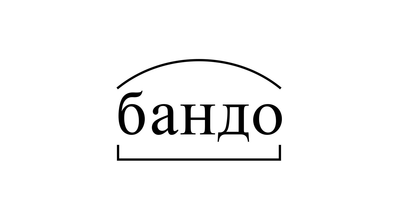 Разбор слова «бандо» по составу