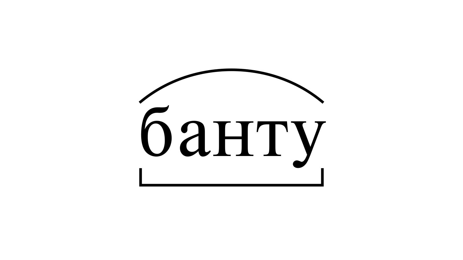 Разбор слова «банту» по составу