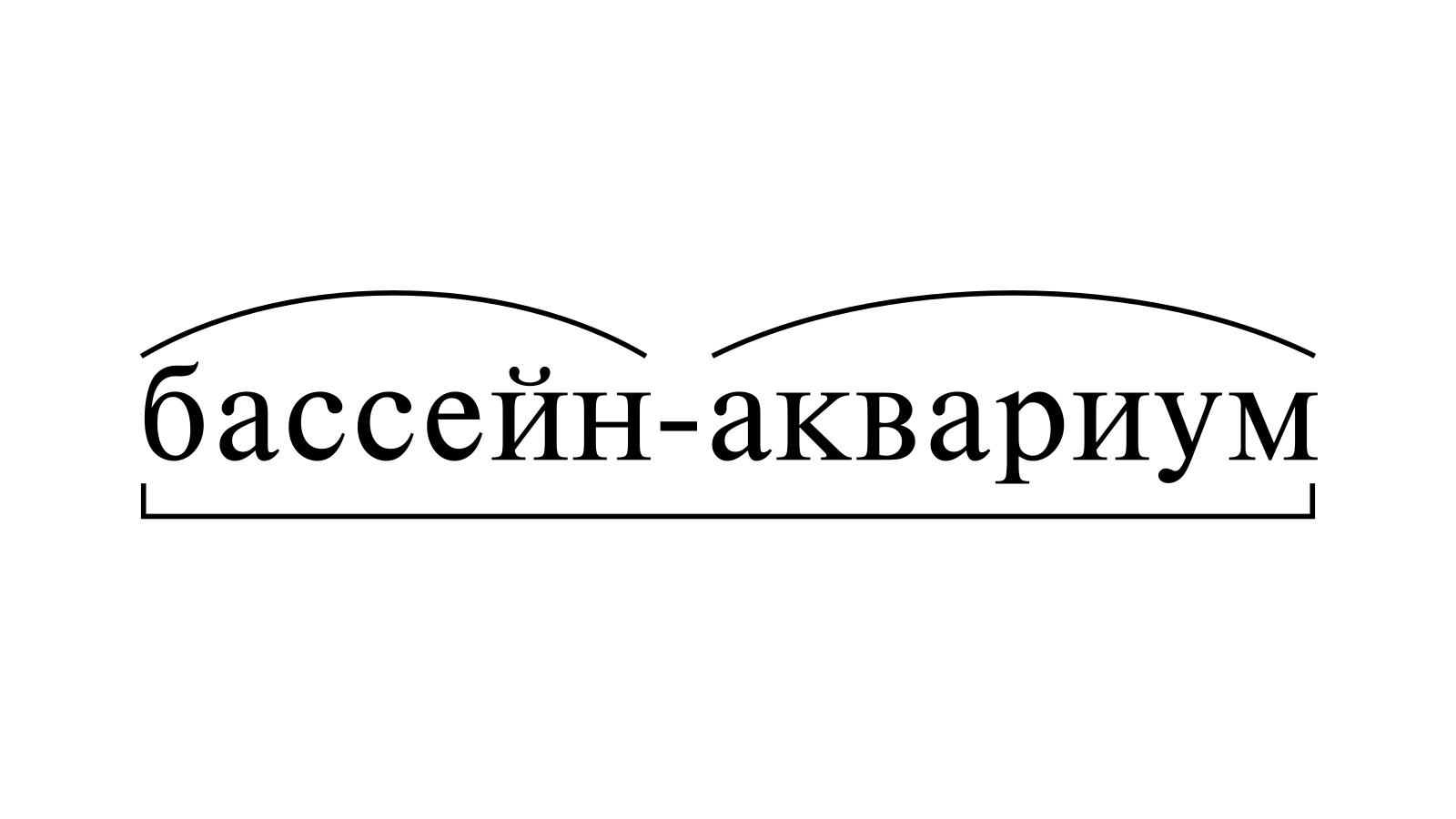 Разбор слова «бассейн-аквариум» по составу