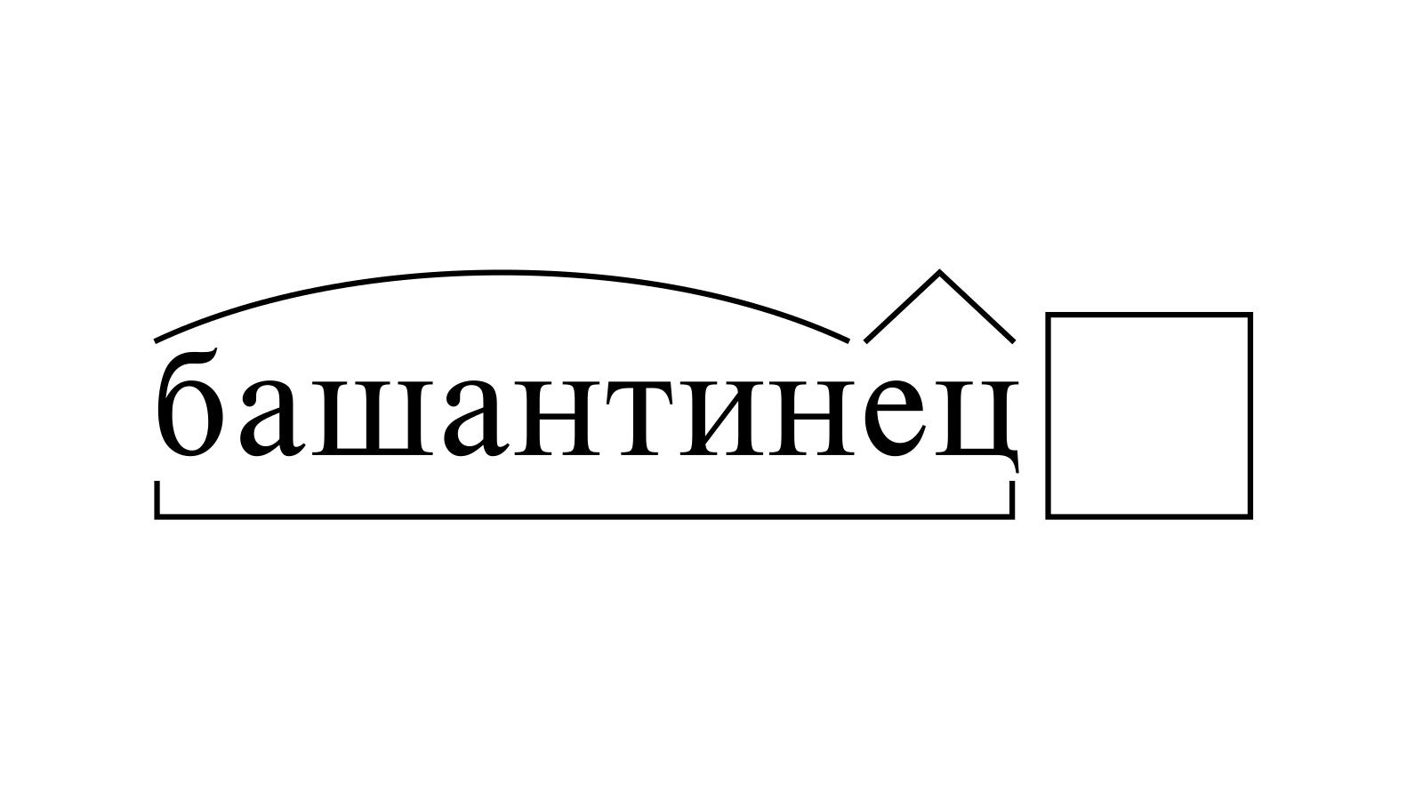 Разбор слова «башантинец» по составу