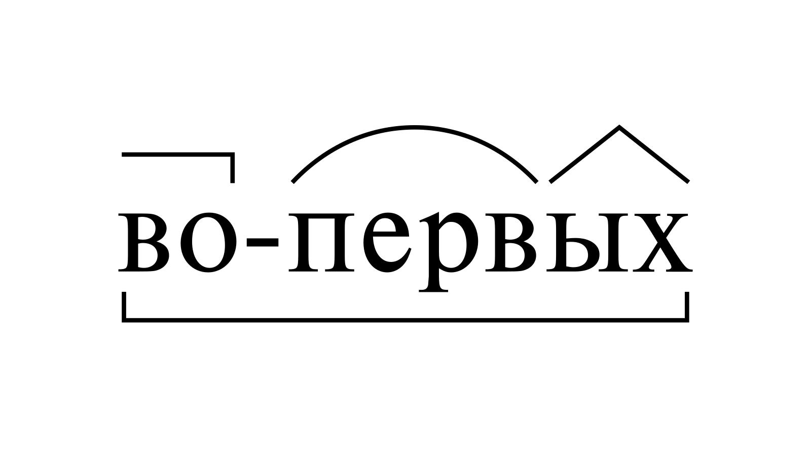 Разбор слова «во-первых» по составу