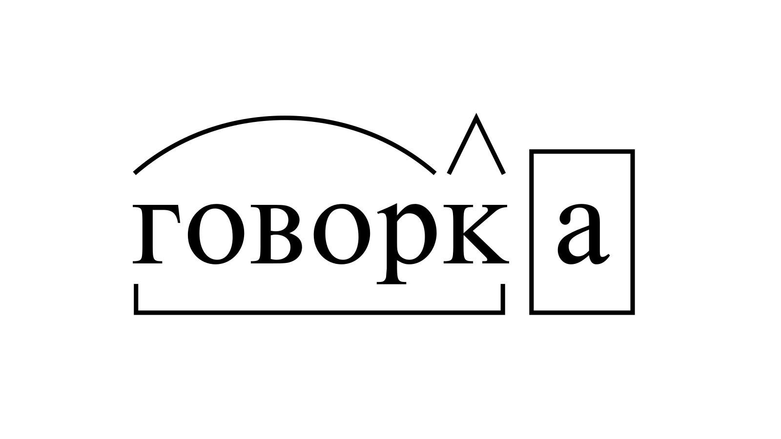 Разбор слова «говорка» по составу