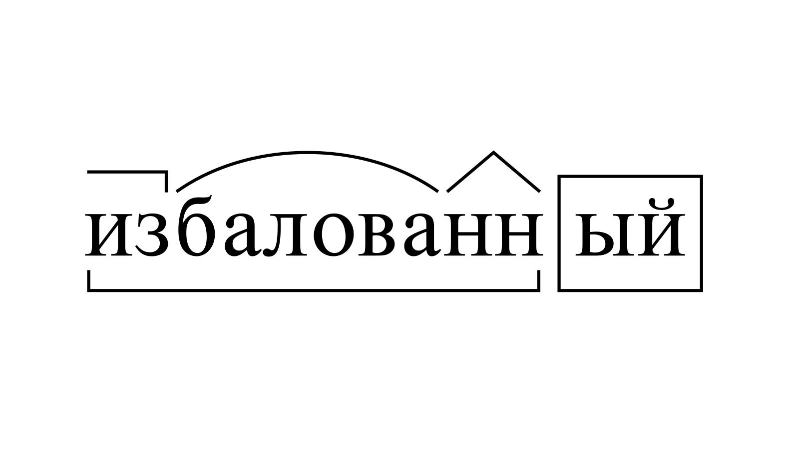 Разбор слова «избалованный» по составу