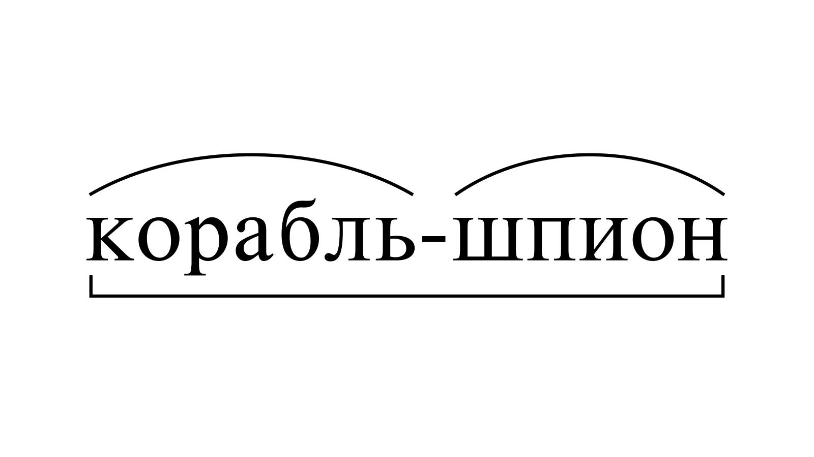 Разбор слова «корабль-шпион» по составу