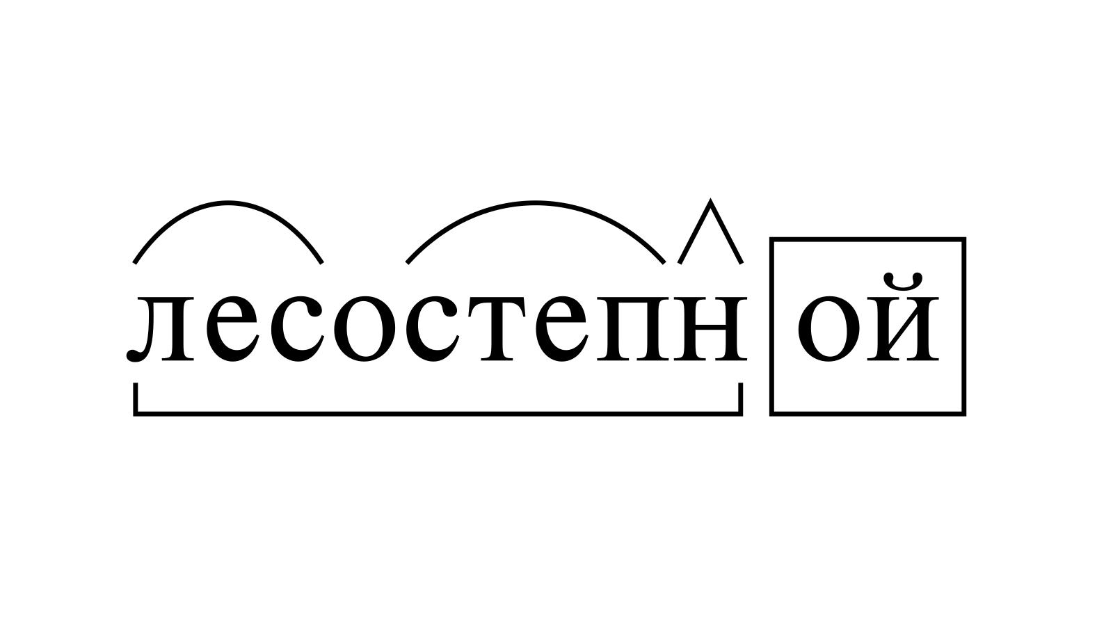 Разбор слова «лесостепной» по составу