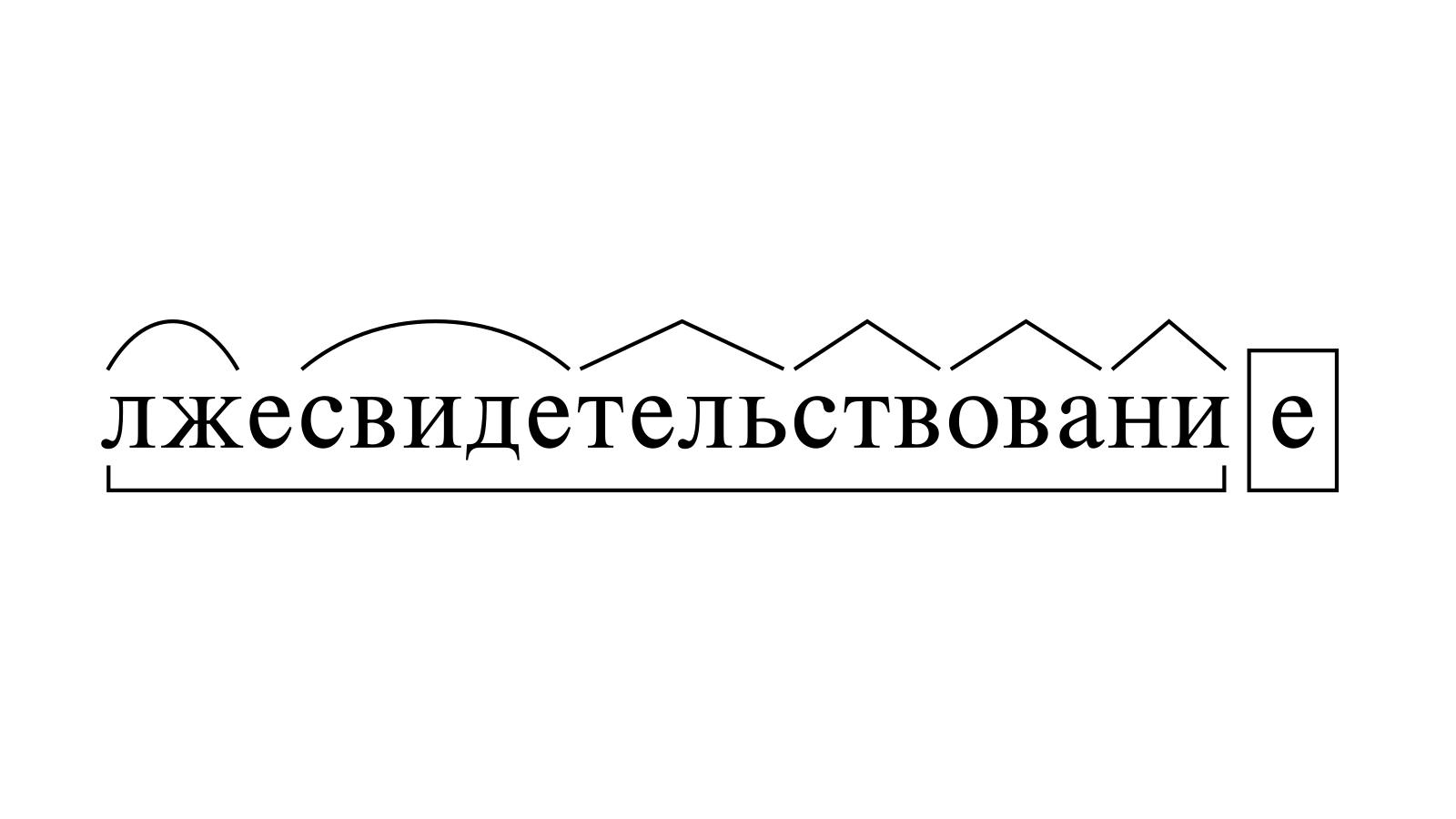 Разбор слова «лжесвидетельствование» по составу