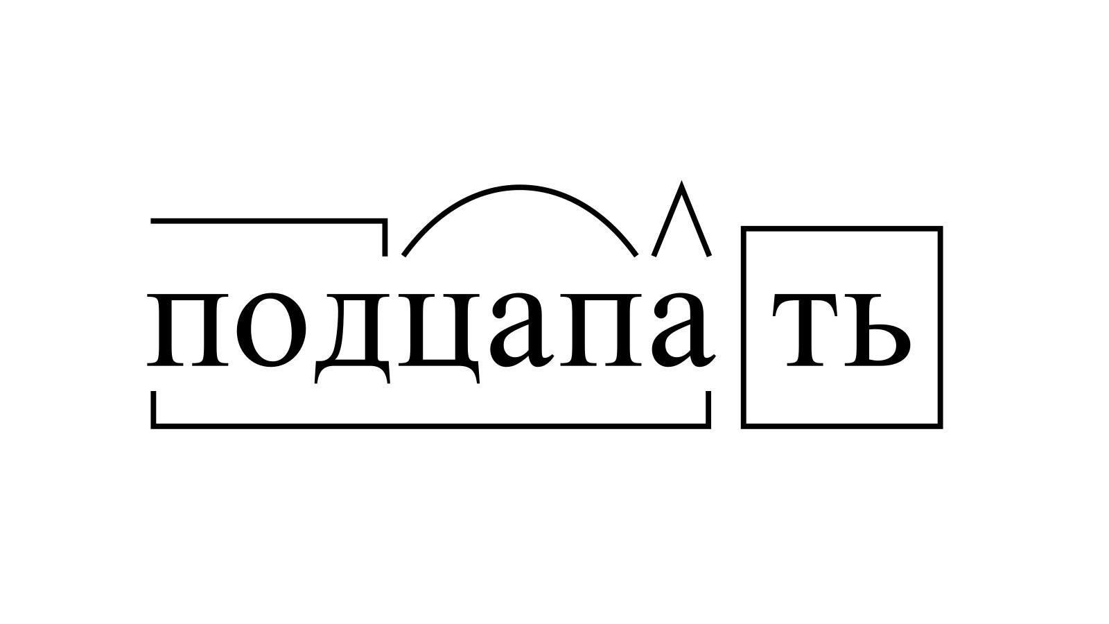 Разбор слова «подцапать» по составу