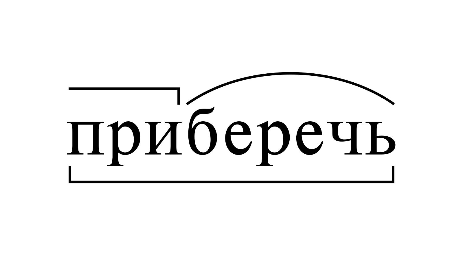 Разбор слова «приберечь» по составу