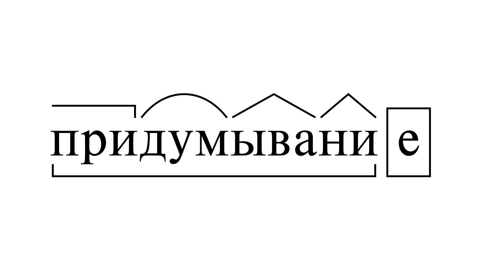 Разбор слова «придумывание» по составу