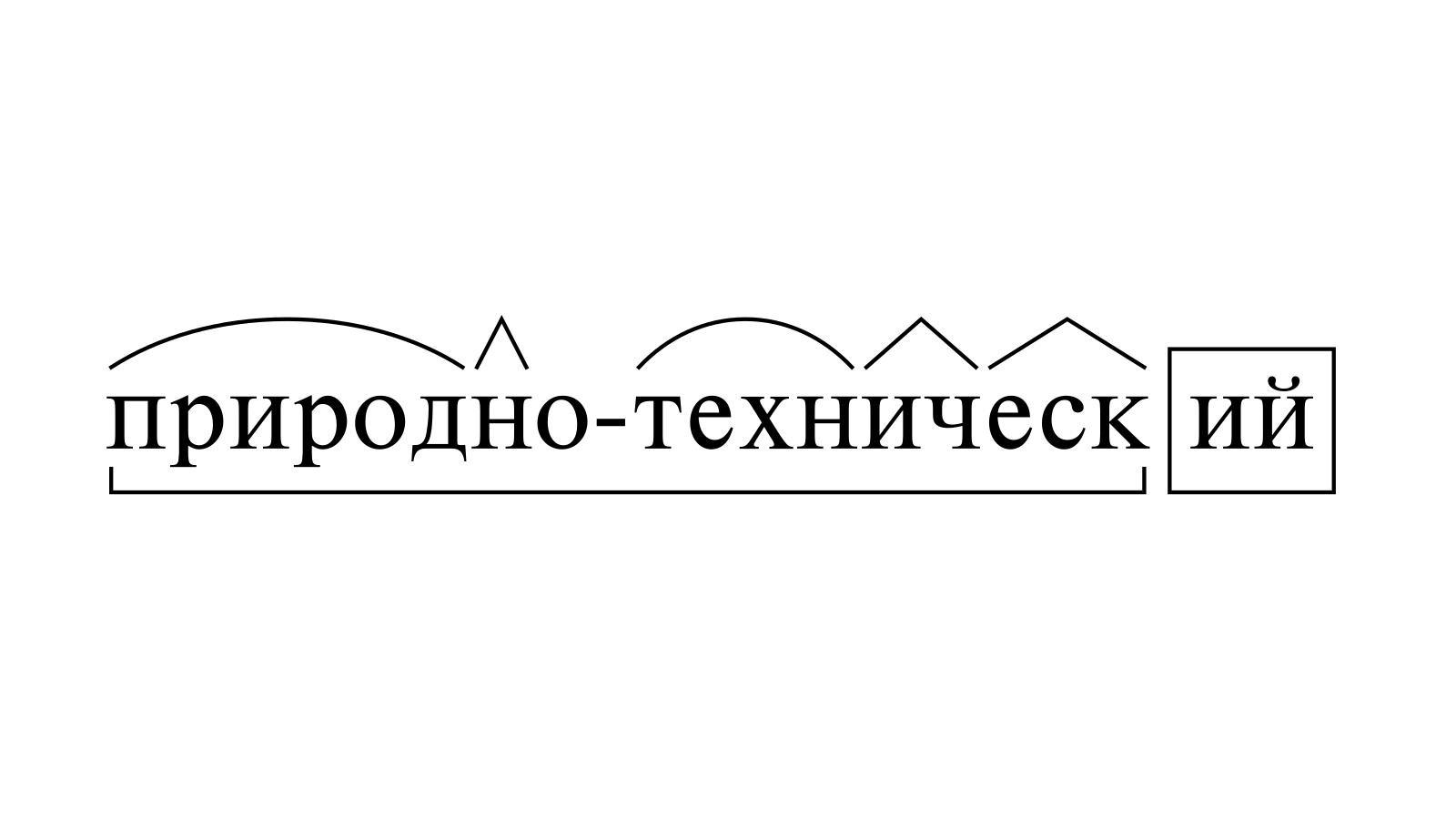 Разбор слова «природно-технический» по составу