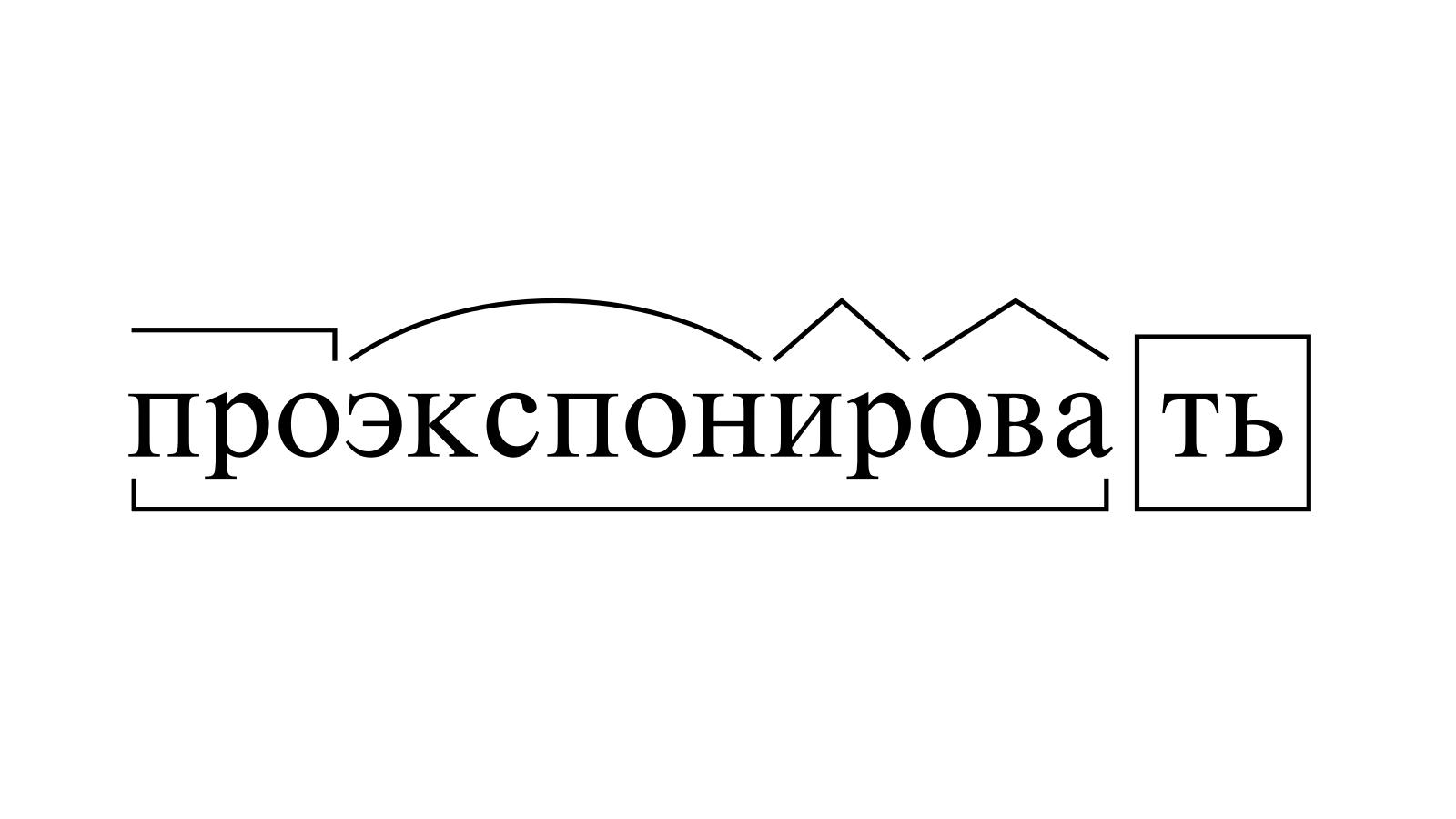 Разбор слова «проэкспонировать» по составу