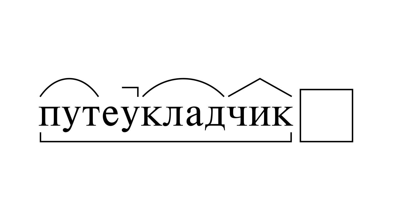 Разбор слова «путеукладчик» по составу